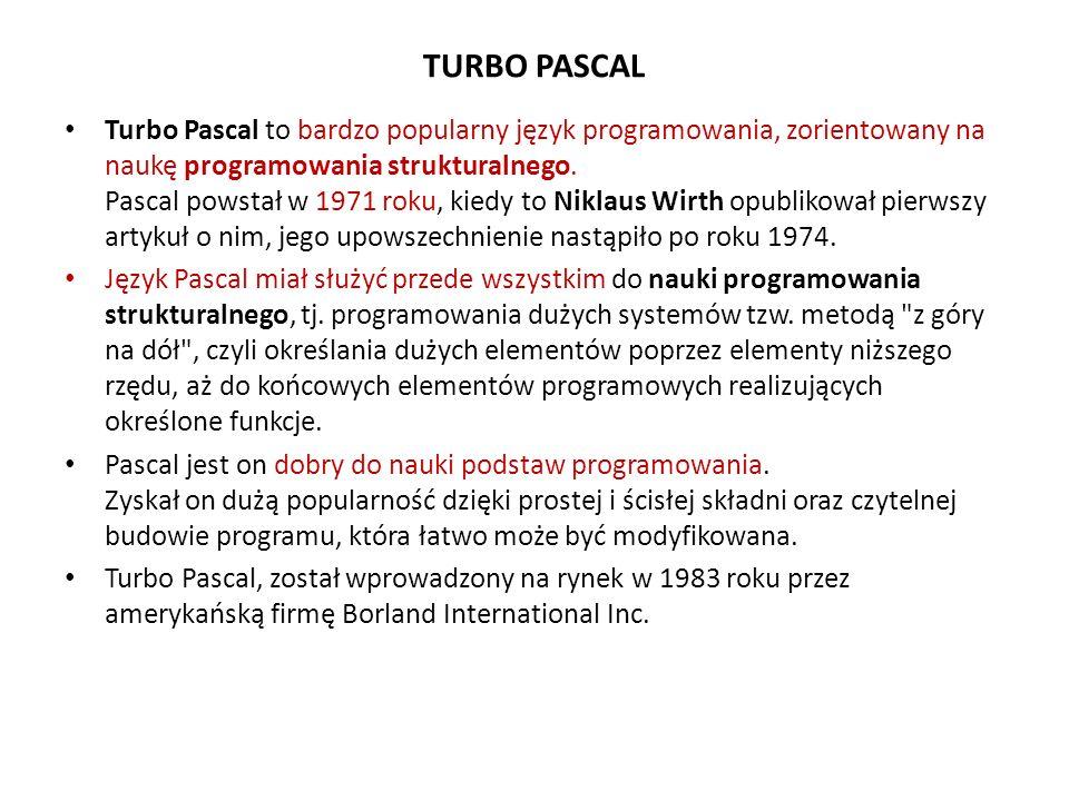 TURBO PASCAL Turbo Pascal to bardzo popularny język programowania, zorientowany na naukę programowania strukturalnego. Pascal powstał w 1971 roku, kie