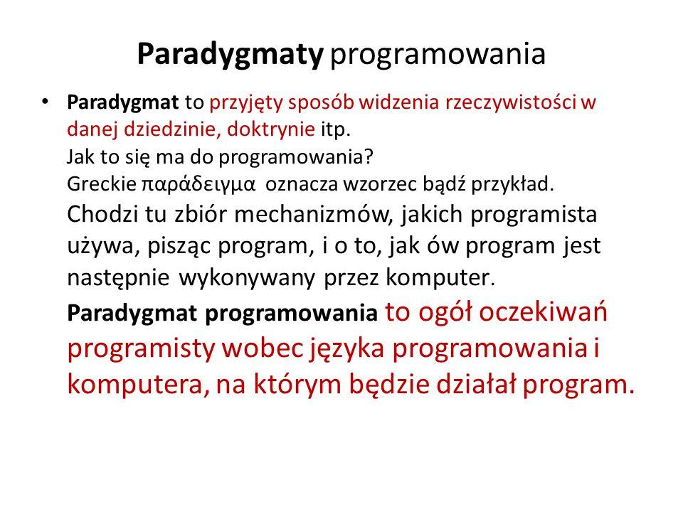 Paradygmaty programowania Paradygmat to przyjęty sposób widzenia rzeczywistości w danej dziedzinie, doktrynie itp. Jak to się ma do programowania? Gre