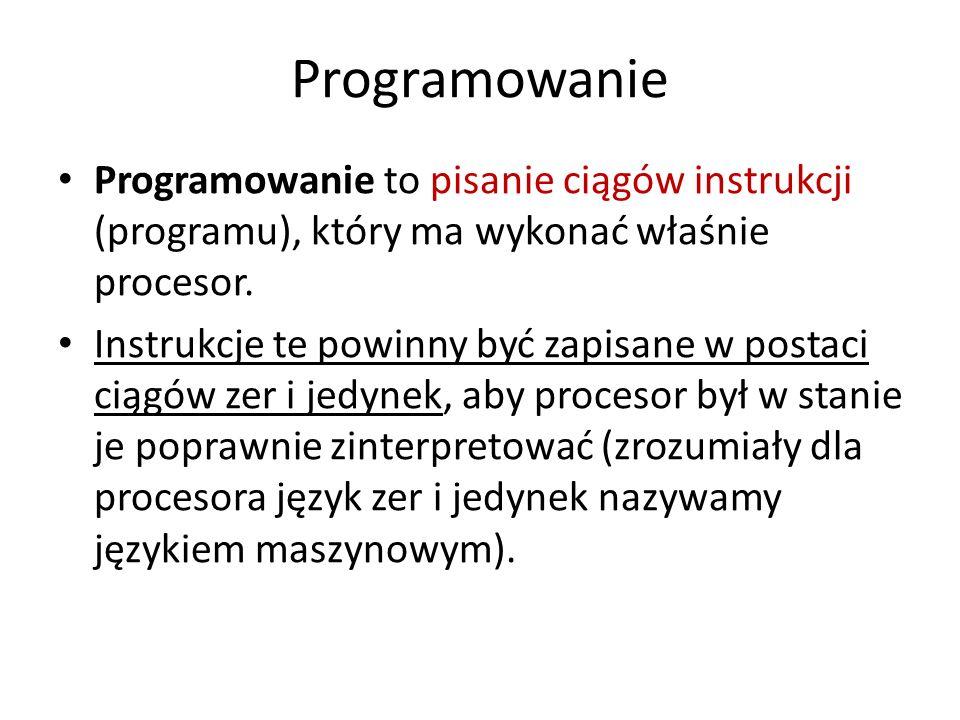 Programowanie Programowanie to pisanie ciągów instrukcji (programu), który ma wykonać właśnie procesor. Instrukcje te powinny być zapisane w postaci c