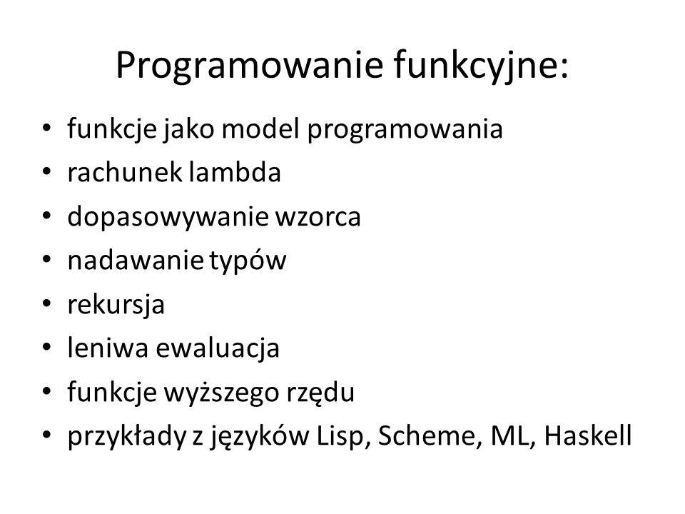 Programowanie funkcyjne: funkcje jako model programowania rachunek lambda dopasowywanie wzorca nadawanie typów rekursja leniwa ewaluacja funkcje wyższ