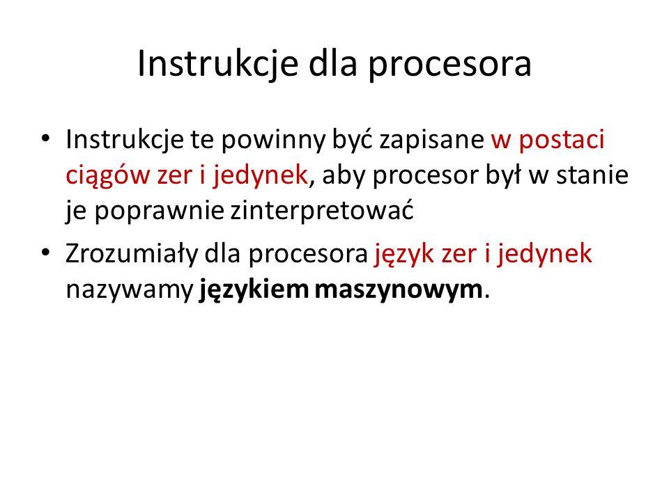Instrukcje dla procesora Instrukcje te powinny być zapisane w postaci ciągów zer i jedynek, aby procesor był w stanie je poprawnie zinterpretować Zroz