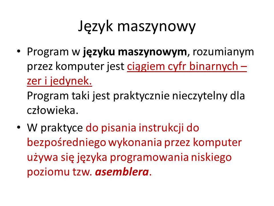 Język maszynowy Program w języku maszynowym, rozumianym przez komputer jest ciągiem cyfr binarnych – zer i jedynek. Program taki jest praktycznie niec