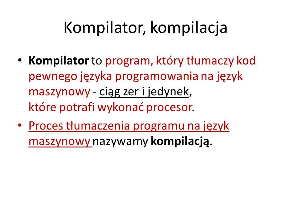 Kompilator, kompilacja Kompilator to program, który tłumaczy kod pewnego języka programowania na język maszynowy - ciąg zer i jedynek, które potrafi w
