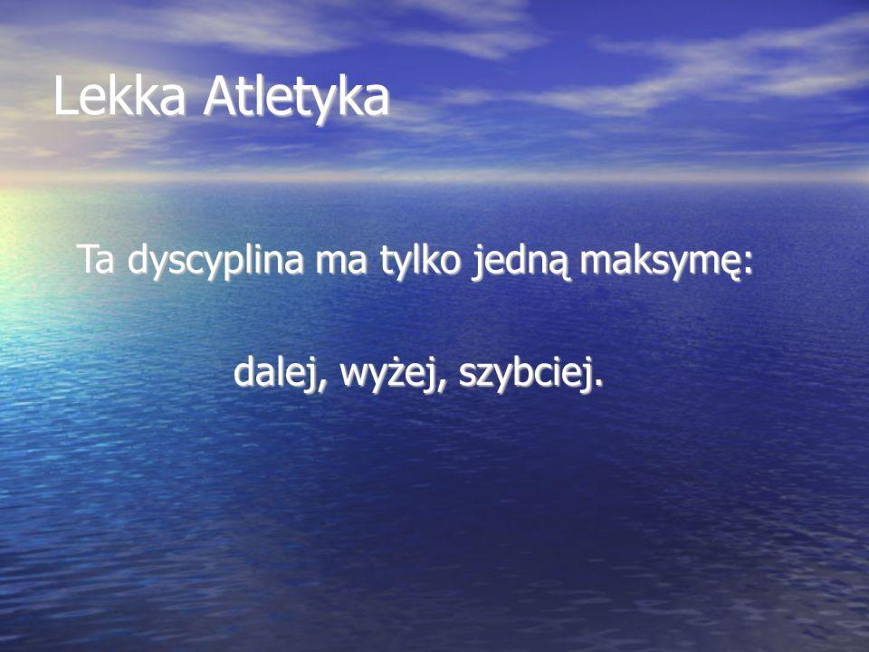Lekka Atletyka Ta dyscyplina ma tylko jedną maksymę: Ta dyscyplina ma tylko jedną maksymę: dalej, wyżej, szybciej.