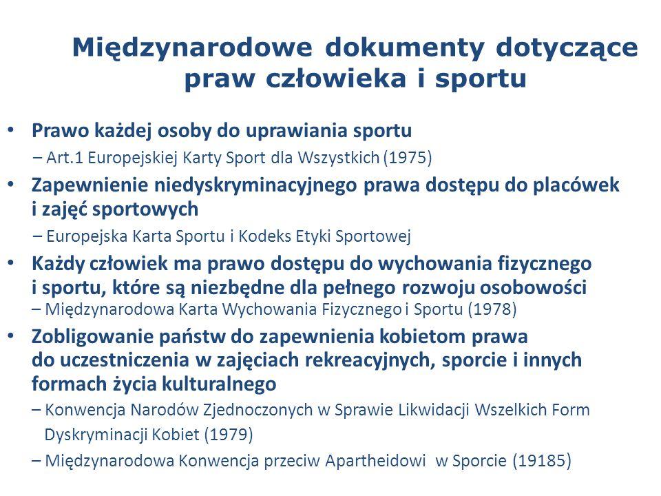 Międzynarodowe dokumenty dotyczące praw człowieka i sportu Prawo każdej osoby do uprawiania sportu – Art.1 Europejskiej Karty Sport dla Wszystkich (1975) Zapewnienie niedyskryminacyjnego prawa dostępu do placówek i zajęć sportowych – Europejska Karta Sportu i Kodeks Etyki Sportowej Każdy człowiek ma prawo dostępu do wychowania fizycznego i sportu, które są niezbędne dla pełnego rozwoju osobowości – Międzynarodowa Karta Wychowania Fizycznego i Sportu (1978) Zobligowanie państw do zapewnienia kobietom prawa do uczestniczenia w zajęciach rekreacyjnych, sporcie i innych formach życia kulturalnego – Konwencja Narodów Zjednoczonych w Sprawie Likwidacji Wszelkich Form Dyskryminacji Kobiet (1979) – Międzynarodowa Konwencja przeciw Apartheidowi w Sporcie (19185 )