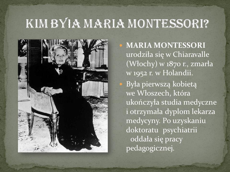 MARIA MONTESSORI urodziła się w Chiaravalle (Włochy) w 1870 r., zmarła w 1952 r. w Holandii. Była pierwszą kobietą we Włoszech, która ukończyła studia