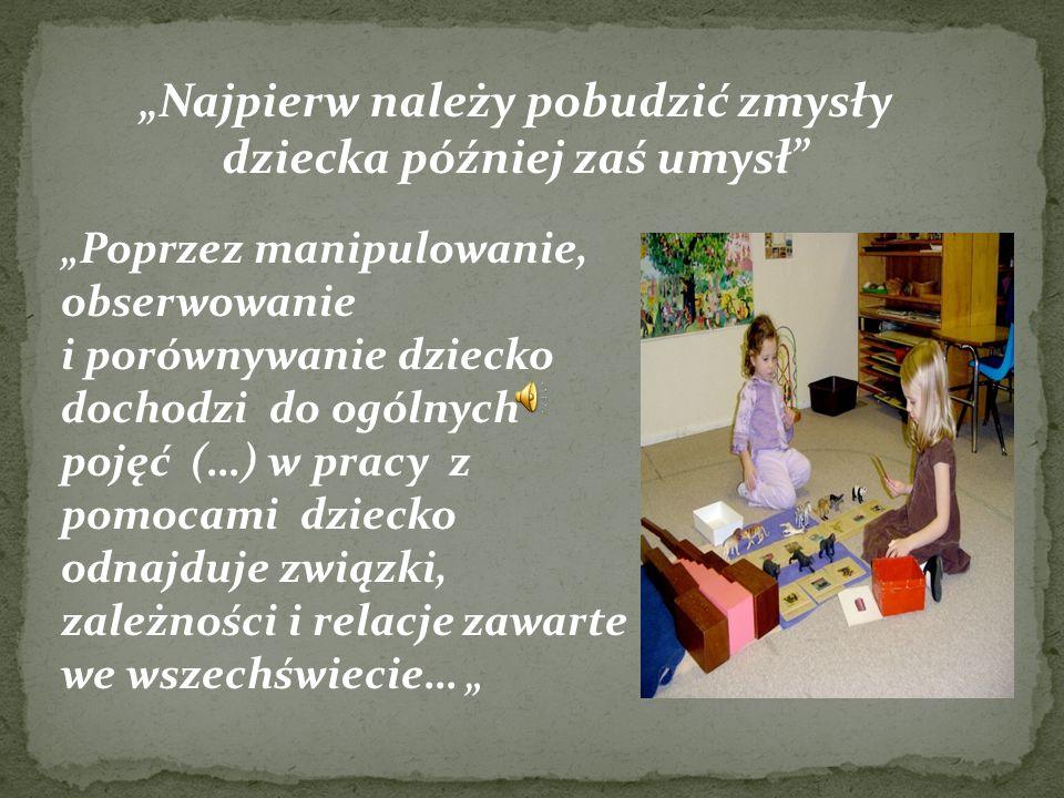 Najpierw należy pobudzić zmysły dziecka później zaś umysł Poprzez manipulowanie, obserwowanie i porównywanie dziecko dochodzi do ogólnych pojęć (…) w