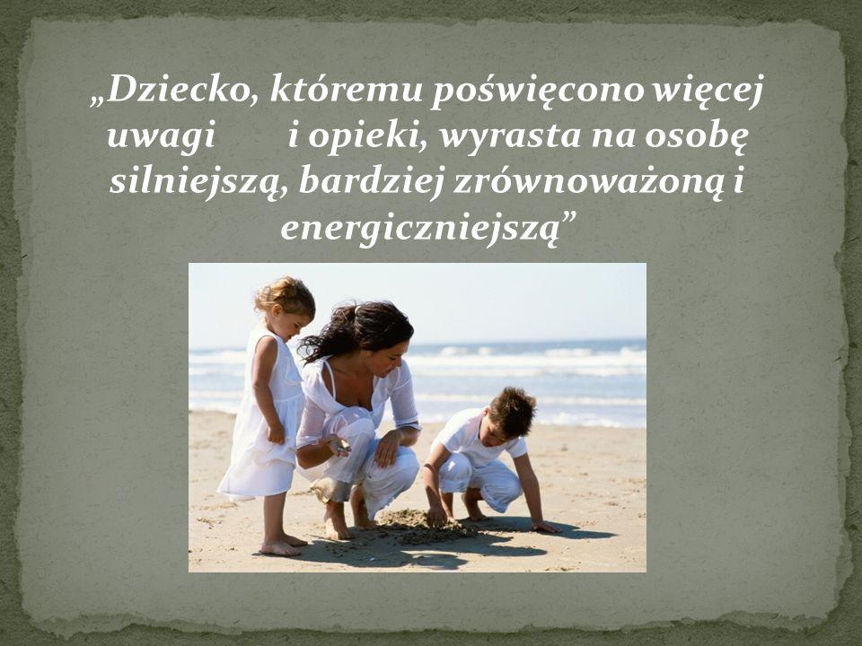 Dziecko, któremu poświęcono więcej uwagi i opieki, wyrasta na osobę silniejszą, bardziej zrównoważoną i energiczniejszą