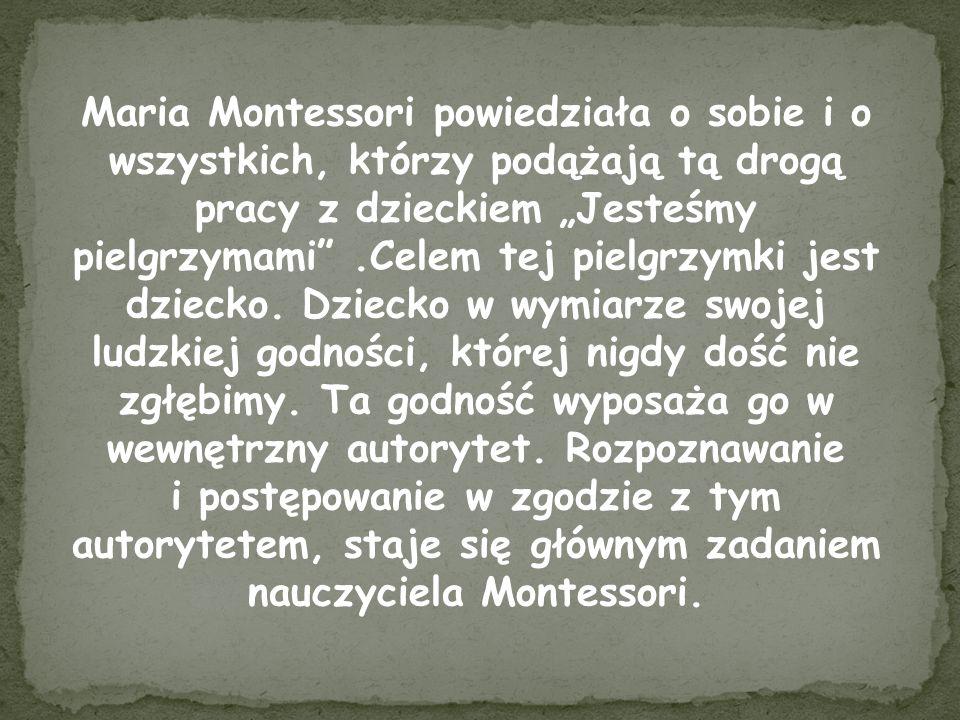 Maria Montessori powiedziała o sobie i o wszystkich, którzy podążają tą drogą pracy z dzieckiem Jesteśmy pielgrzymami.Celem tej pielgrzymki jest dziec