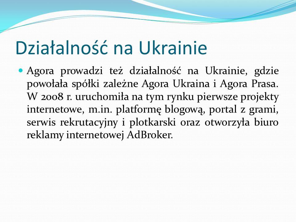 Działalność na Ukrainie Agora prowadzi też działalność na Ukrainie, gdzie powołała spółki zależne Agora Ukraina i Agora Prasa. W 2008 r. uruchomiła na