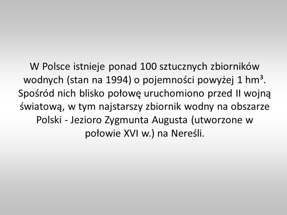 W Polsce istnieje ponad 100 sztucznych zbiorników wodnych (stan na 1994) o pojemności powyżej 1 hm³. Spośród nich blisko połowę uruchomiono przed II w