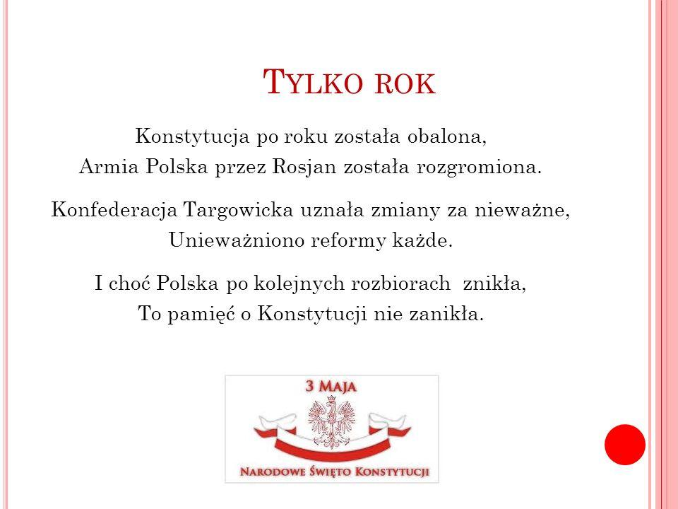 T YLKO ROK Konstytucja po roku została obalona, Armia Polska przez Rosjan została rozgromiona. Konfederacja Targowicka uznała zmiany za nieważne, Unie