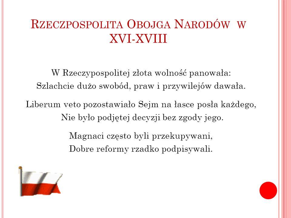 W Rzeczypospolitej złota wolność panowała: Szlachcie dużo swobód, praw i przywilejów dawała. Liberum veto pozostawiało Sejm na łasce posła każdego, Ni
