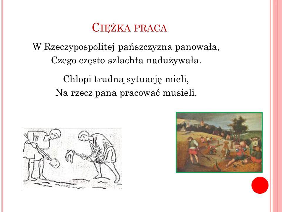 C IĘŻKA PRACA W Rzeczypospolitej pańszczyzna panowała, Czego często szlachta nadużywała. Chłopi trudną sytuację mieli, Na rzecz pana pracować musieli.