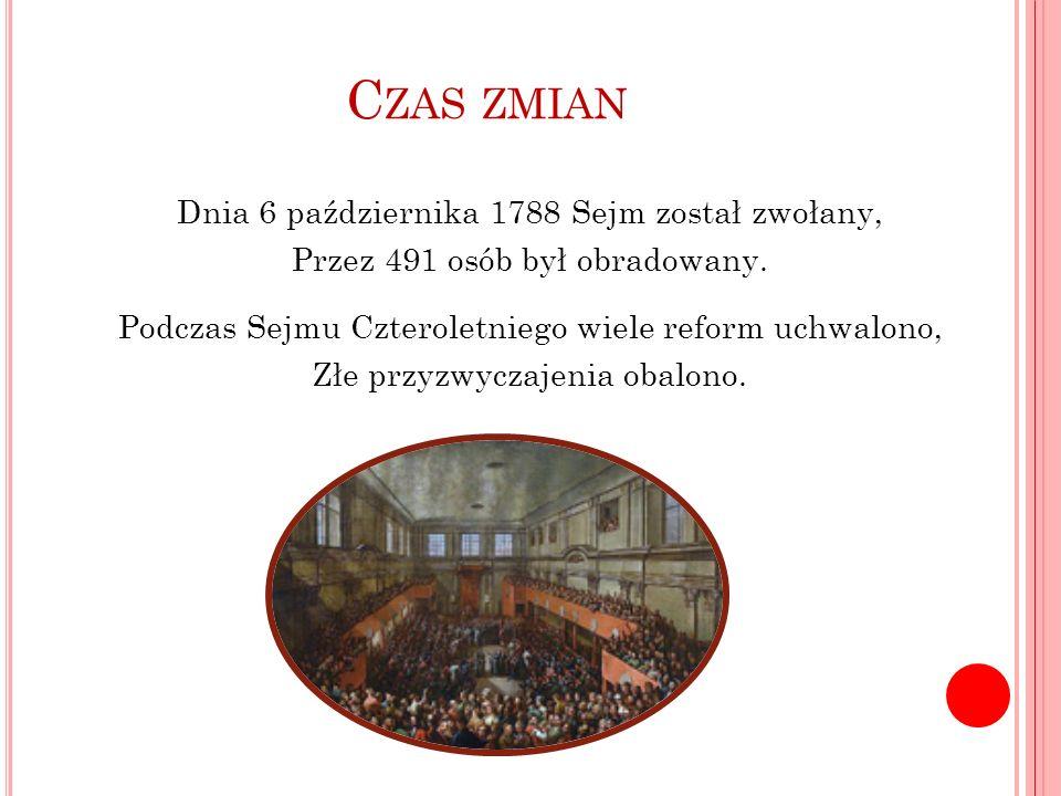 C ZAS ZMIAN Dnia 6 października 1788 Sejm został zwołany, Przez 491 osób był obradowany. Podczas Sejmu Czteroletniego wiele reform uchwalono, Złe przy