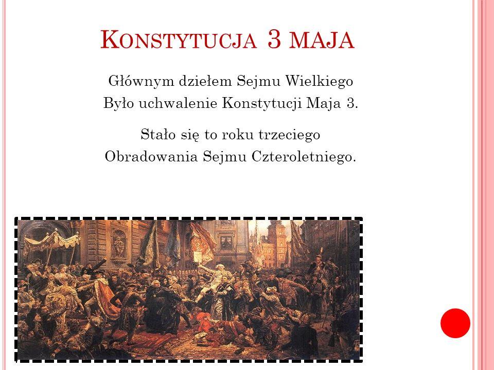 K ONSTYTUCJA 3 MAJA Głównym dziełem Sejmu Wielkiego Było uchwalenie Konstytucji Maja 3. Stało się to roku trzeciego Obradowania Sejmu Czteroletniego.