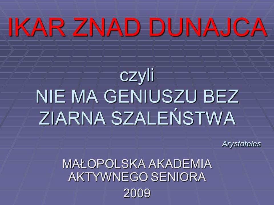 IKAR ZNAD DUNAJCA czyli NIE MA GENIUSZU BEZ ZIARNA SZALEŃSTWA Arystoteles MAŁOPOLSKA AKADEMIA AKTYWNEGO SENIORA 2009
