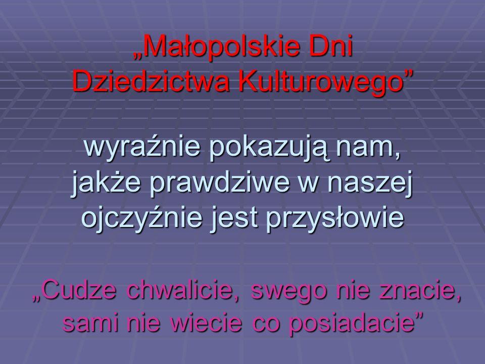 Małopolskie Dni Dziedzictwa Kulturowego wyraźnie pokazują nam, jakże prawdziwe w naszej ojczyźnie jest przysłowie Cudze chwalicie, swego nie znacie, s