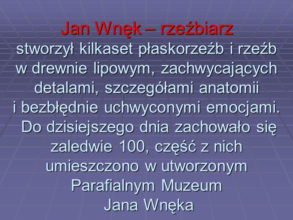 Jan Wnęk – rzeźbiarz stworzył kilkaset płaskorzeźb i rzeźb w drewnie lipowym, zachwycających detalami, szczegółami anatomii i bezbłędnie uchwyconymi e