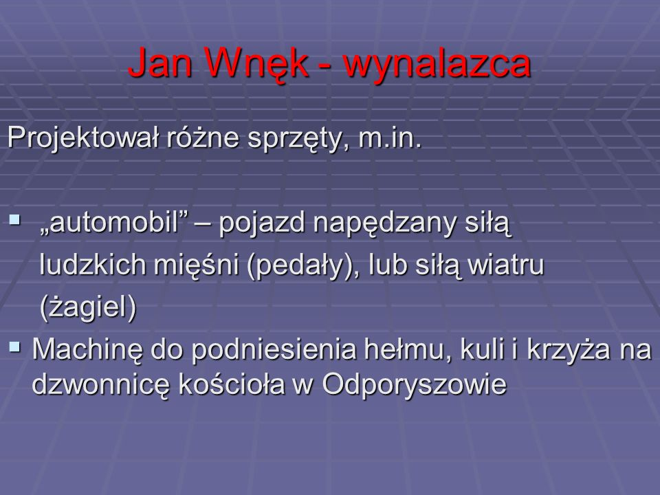 Jan Wnęk - wynalazca Projektował różne sprzęty, m.in. automobil – pojazd napędzany siłą automobil – pojazd napędzany siłą ludzkich mięśni (pedały), lu