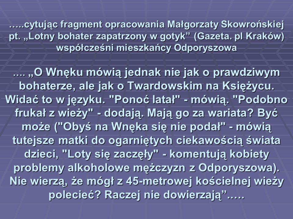 …..cytując fragment opracowania Małgorzaty Skowrońskiej pt. Lotny bohater zapatrzony w gotyk (Gazeta. pl Kraków) współcześni mieszkańcy Odporyszowa ….