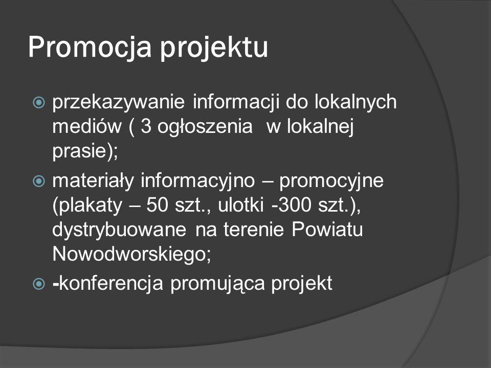 Promocja projektu przekazywanie informacji do lokalnych mediów ( 3 ogłoszenia w lokalnej prasie); materiały informacyjno – promocyjne (plakaty – 50 szt., ulotki -300 szt.), dystrybuowane na terenie Powiatu Nowodworskiego; -konferencja promująca projekt