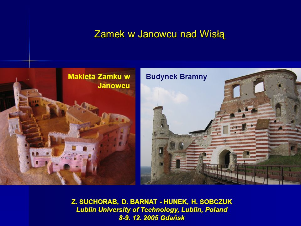 Makieta Zamku w Janowcu Budynek Bramny Z. SUCHORAB, D. BARNAT - HUNEK, H. SOBCZUK Lublin University of Technology, Lublin, Poland 8-9. 12. 2005 Gdańsk