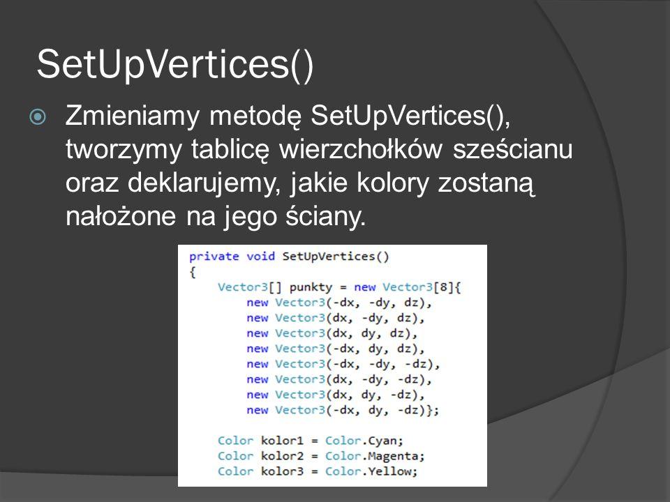 SetUpVertices() Zmieniamy metodę SetUpVertices(), tworzymy tablicę wierzchołków sześcianu oraz deklarujemy, jakie kolory zostaną nałożone na jego ścia