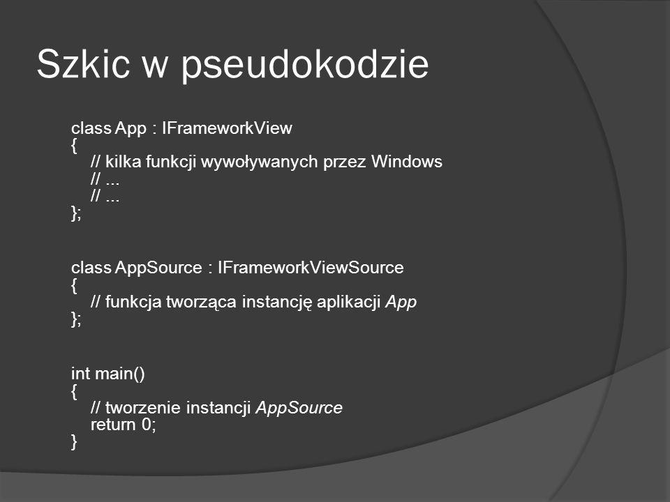 Szkic w pseudokodzie class App : IFrameworkView { // kilka funkcji wywoływanych przez Windows //... //... }; class AppSource : IFrameworkViewSource {