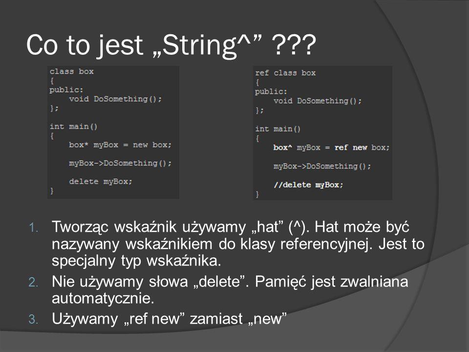 Co to jest String^ ??? 1. Tworząc wskaźnik używamy hat (^). Hat może być nazywany wskaźnikiem do klasy referencyjnej. Jest to specjalny typ wskaźnika.