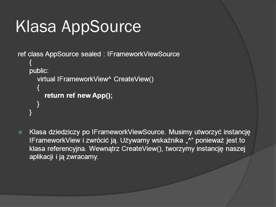 Klasa AppSource ref class AppSource sealed : IFrameworkViewSource { public: virtual IFrameworkView^ CreateView() { return ref new App(); } } Klasa dzi