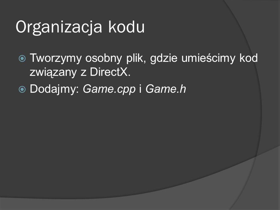 Organizacja kodu Tworzymy osobny plik, gdzie umieścimy kod związany z DirectX. Dodajmy: Game.cpp i Game.h