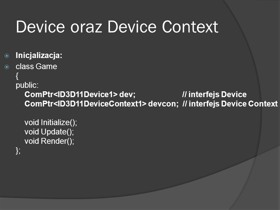 Device oraz Device Context Inicjalizacja: class Game { public: ComPtr dev; // interfejs Device ComPtr devcon; // interfejs Device Context void Initial
