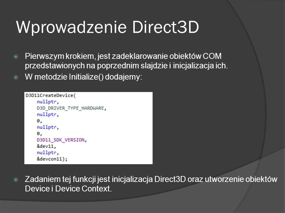 Wprowadzenie Direct3D Pierwszym krokiem, jest zadeklarowanie obiektów COM przedstawionych na poprzednim slajdzie i inicjalizacja ich. W metodzie Initi