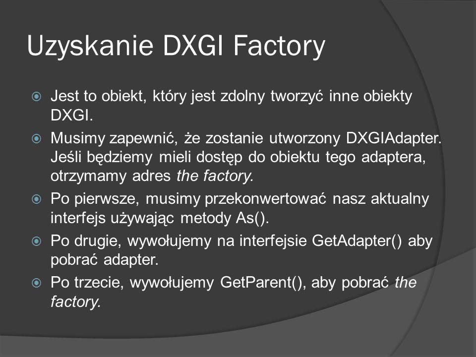 Uzyskanie DXGI Factory Jest to obiekt, który jest zdolny tworzyć inne obiekty DXGI. Musimy zapewnić, że zostanie utworzony DXGIAdapter. Jeśli będziemy