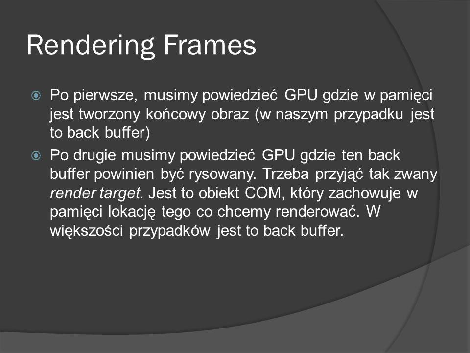 Rendering Frames Po pierwsze, musimy powiedzieć GPU gdzie w pamięci jest tworzony końcowy obraz (w naszym przypadku jest to back buffer) Po drugie mus