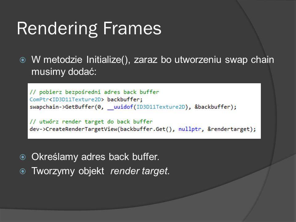Rendering Frames W metodzie Initialize(), zaraz bo utworzeniu swap chain musimy dodać: Określamy adres back buffer. Tworzymy objekt render target.