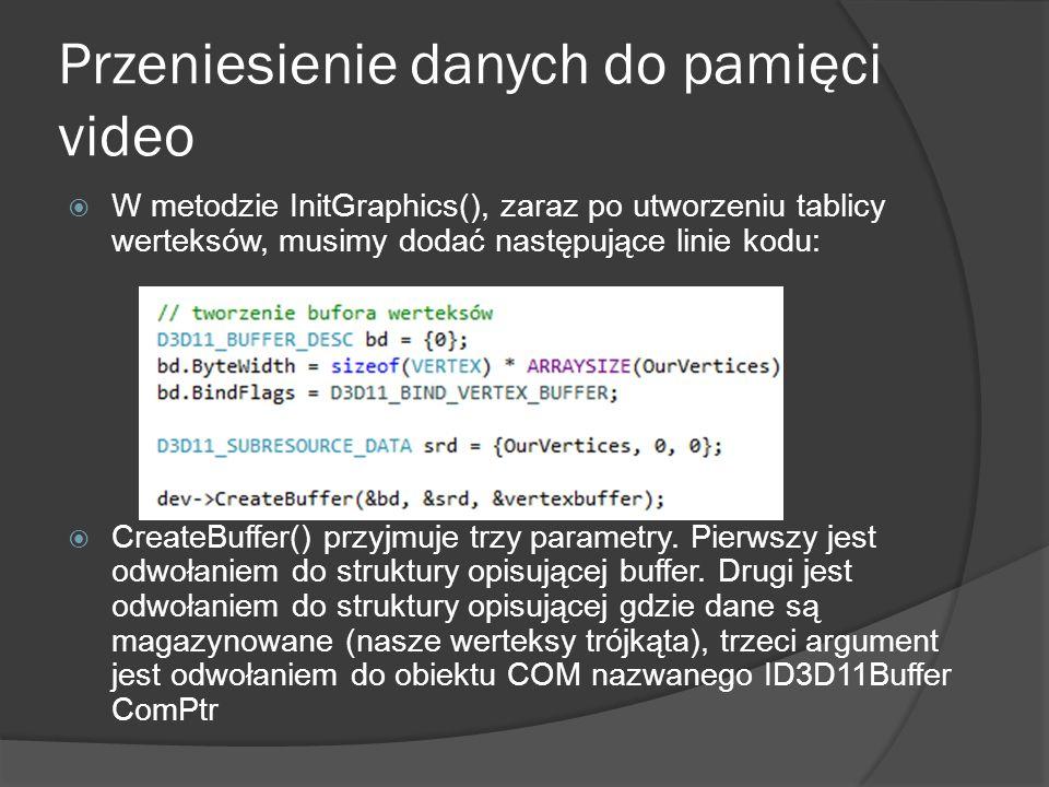 Przeniesienie danych do pamięci video W metodzie InitGraphics(), zaraz po utworzeniu tablicy werteksów, musimy dodać następujące linie kodu: CreateBuf