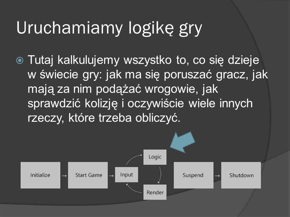 Uruchamiamy logikę gry Tutaj kalkulujemy wszystko to, co się dzieje w świecie gry: jak ma się poruszać gracz, jak mają za nim podążać wrogowie, jak sp