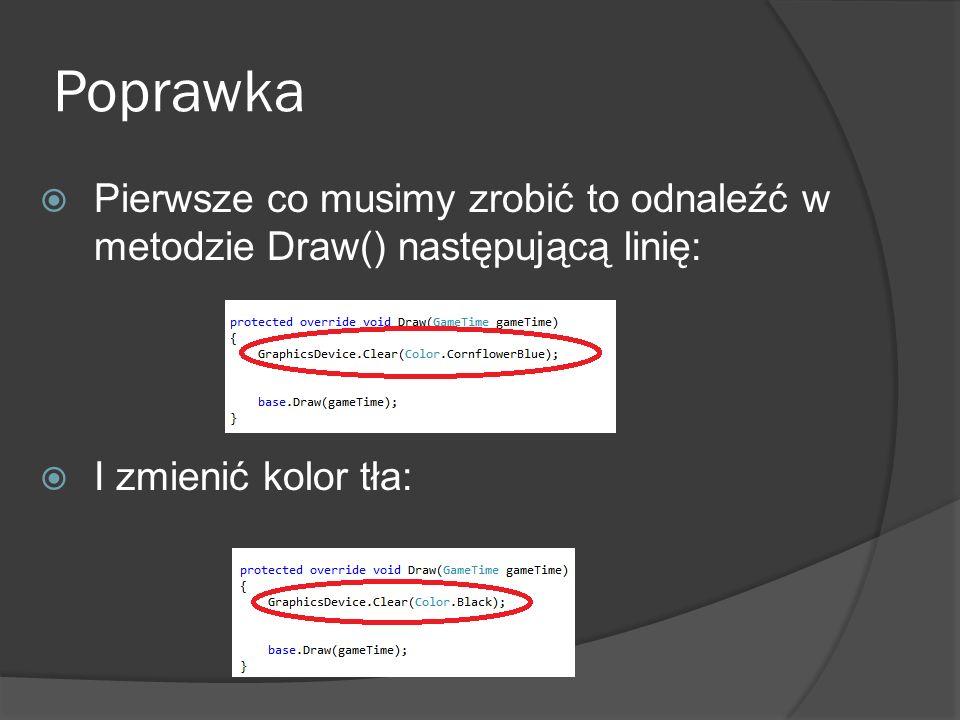 Poprawka Pierwsze co musimy zrobić to odnaleźć w metodzie Draw() następującą linię: I zmienić kolor tła: