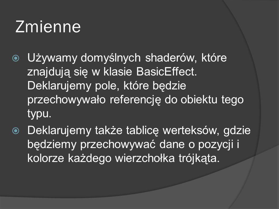Zmienne Używamy domyślnych shaderów, które znajdują się w klasie BasicEffect. Deklarujemy pole, które będzie przechowywało referencję do obiektu tego