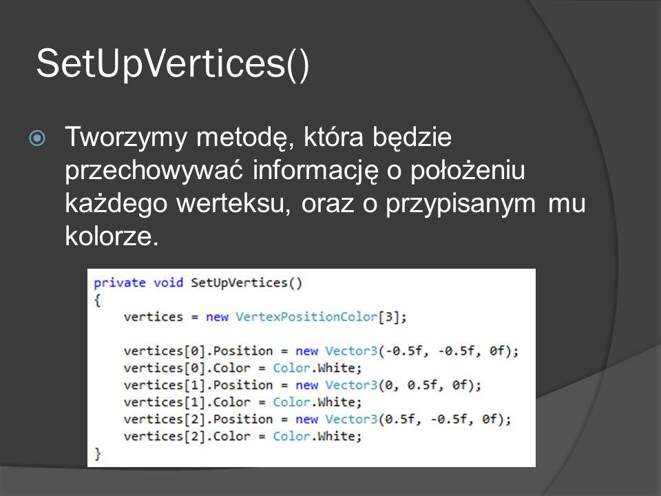SetUpVertices() Tworzymy metodę, która będzie przechowywać informację o położeniu każdego werteksu, oraz o przypisanym mu kolorze.