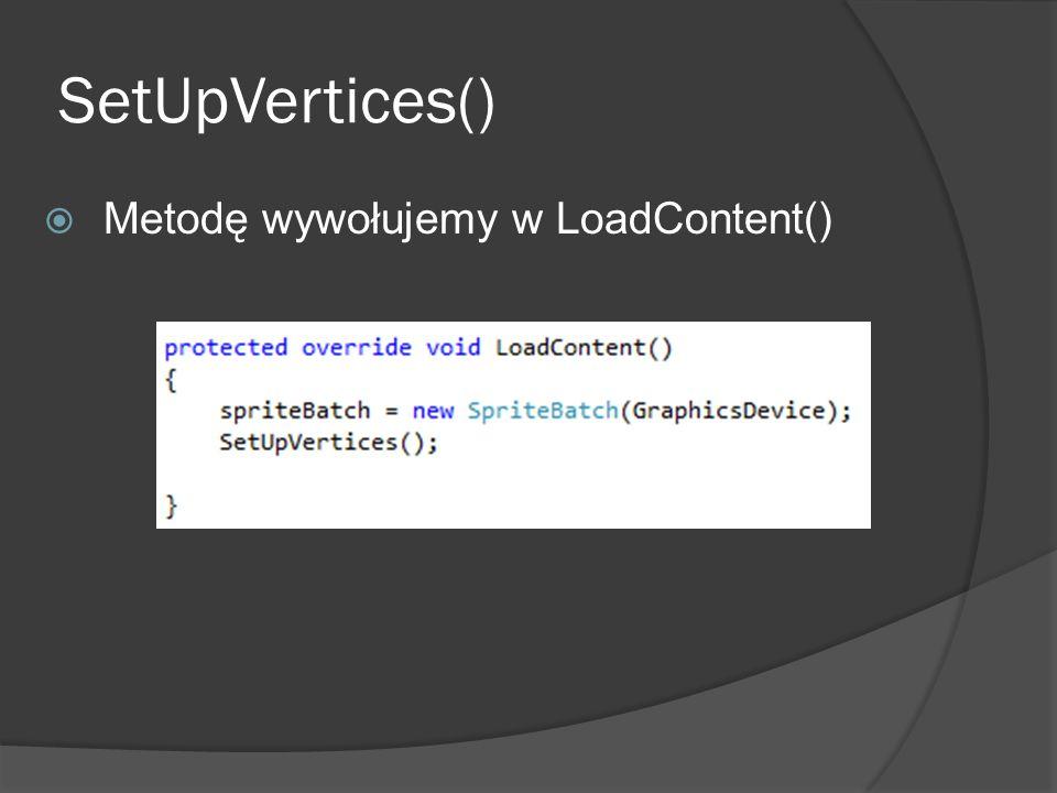 SetUpVertices() Metodę wywołujemy w LoadContent()