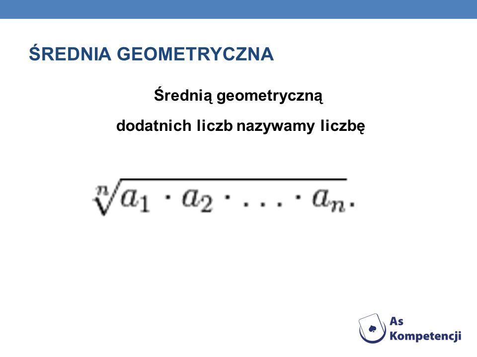 ŚREDNIA GEOMETRYCZNA Średnią geometryczną dodatnich liczb nazywamy liczbę