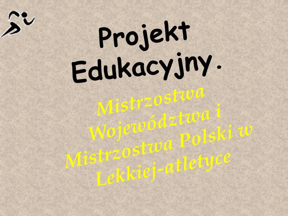 Projekt Edukacyjny. Mistrzostwa Województwa i Mistrzostwa Polski w Lekkiej-atletyce