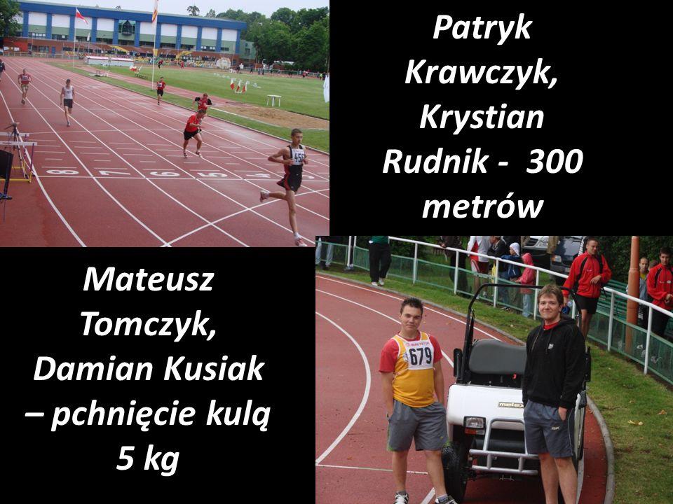 Patryk Krawczyk, Krystian Rudnik - 300 metrów Mateusz Tomczyk, Damian Kusiak – pchnięcie kulą 5 kg