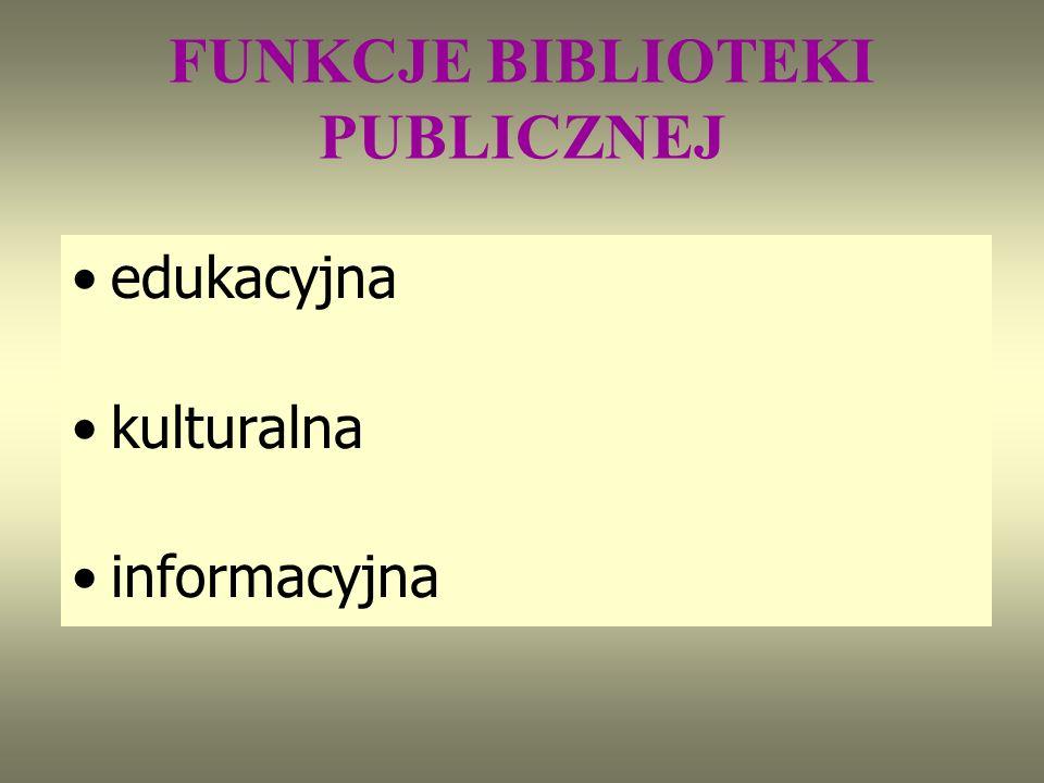 FUNKCJE BIBLIOTEKI PUBLICZNEJ edukacyjna kulturalna informacyjna