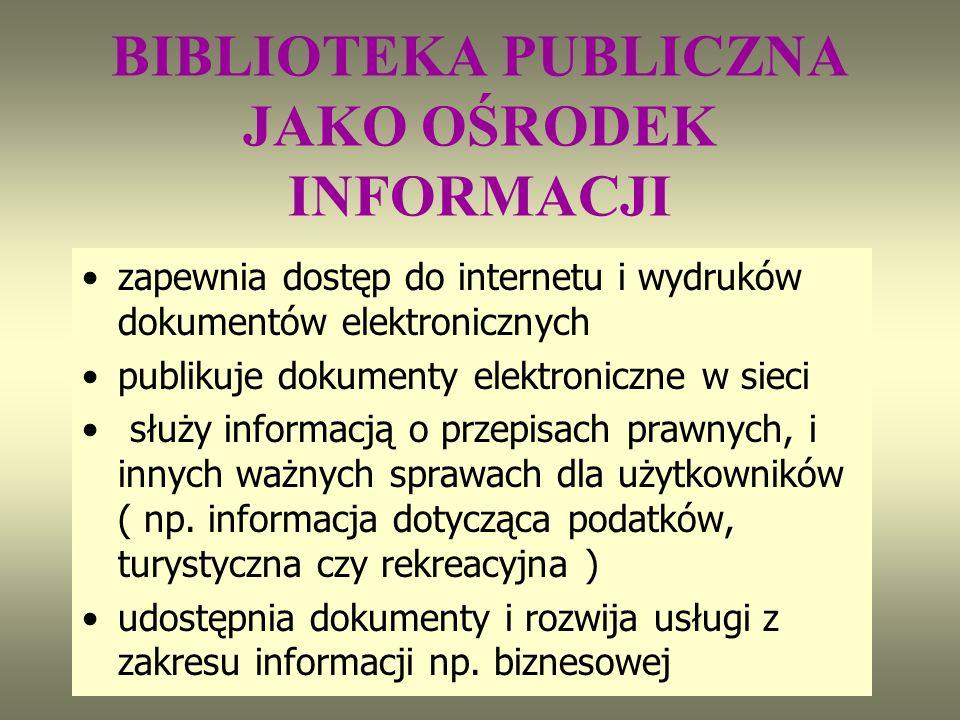 BIBLIOTEKA PUBLICZNA JAKO OŚRODEK INFORMACJI zapewnia dostęp do internetu i wydruków dokumentów elektronicznych publikuje dokumenty elektroniczne w sieci służy informacją o przepisach prawnych, i innych ważnych sprawach dla użytkowników ( np.