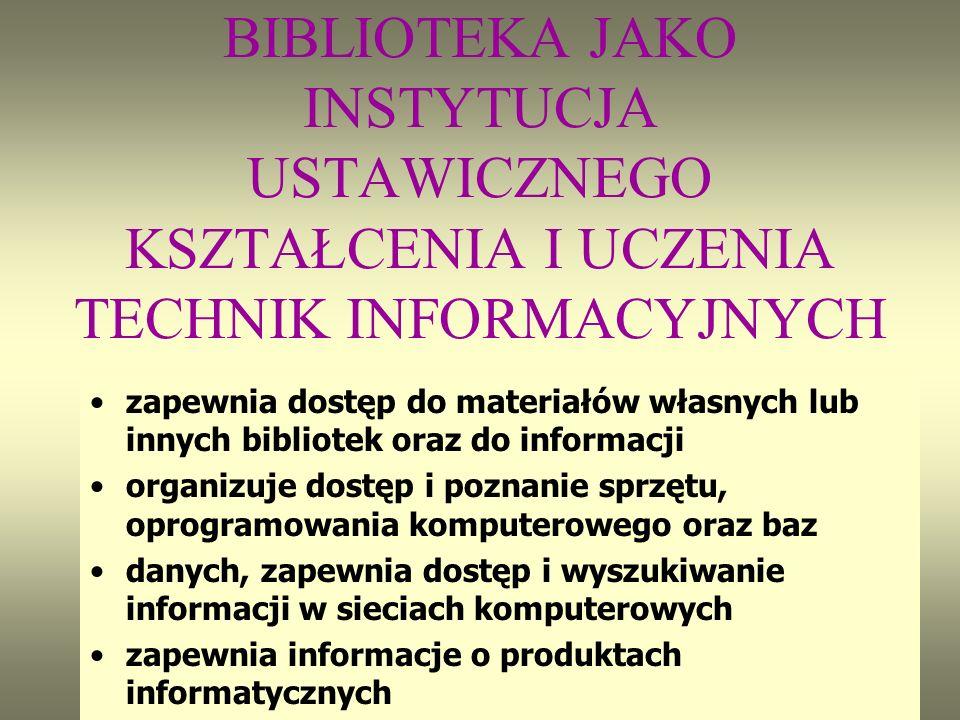 BIBLIOTEKA JAKO INSTYTUCJA USTAWICZNEGO KSZTAŁCENIA I UCZENIA TECHNIK INFORMACYJNYCH zapewnia dostęp do materiałów własnych lub innych bibliotek oraz do informacji organizuje dostęp i poznanie sprzętu, oprogramowania komputerowego oraz baz danych, zapewnia dostęp i wyszukiwanie informacji w sieciach komputerowych zapewnia informacje o produktach informatycznych