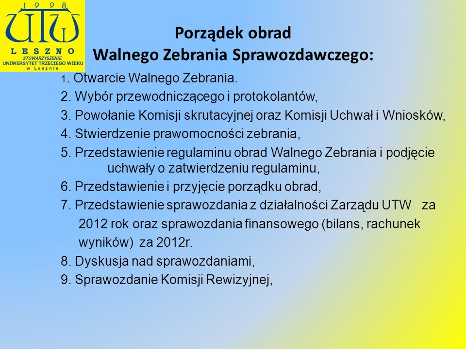 Porządek obrad Walnego Zebrania Sprawozdawczego: 1. Otwarcie Walnego Zebrania. 2. Wybór przewodniczącego i protokolantów, 3. Powołanie Komisji skrutac